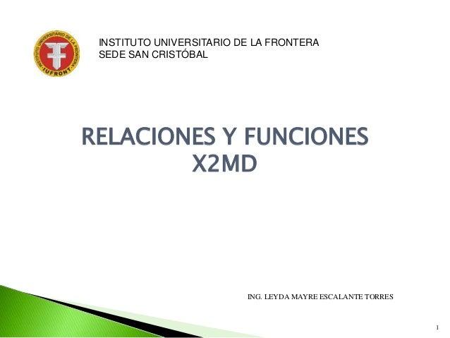 1 RELACIONES Y FUNCIONES X2MD ING. LEYDA MAYRE ESCALANTE TORRES INSTITUTO UNIVERSITARIO DE LA FRONTERA SEDE SAN CRISTÓBAL