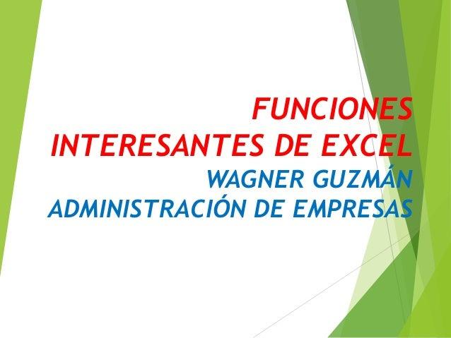 FUNCIONES INTERESANTES DE EXCEL WAGNER GUZMÁN ADMINISTRACIÓN DE EMPRESAS