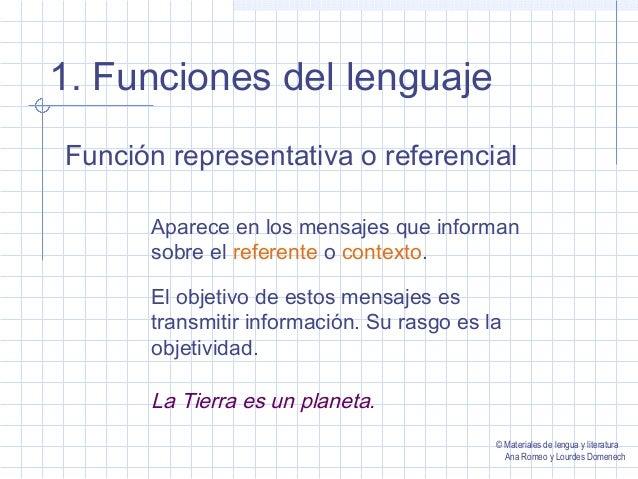 1. Funciones del lenguaje Función representativa o referencial Aparece en los mensajes que informan sobre el referente o c...