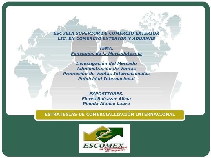 ESCUELA SUPERIOR DE COMERCIO EXTERIOR LIC. EN COMERCIO EXTERIOR Y ADUANAS TEMA. Funciones de la Mercadotecnia  Investigac...