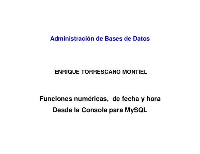 Administración de Bases de Datos ENRIQUE TORRESCANO MONTIEL Funciones numéricas, de fecha y hora Desde la Consola para MyS...