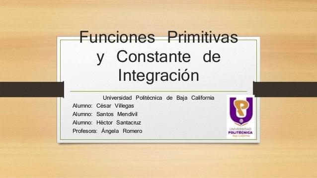 Funciones Primitivas y Constante de Integración Universidad Politécnica de Baja California Alumno: César Villegas Alumno: ...