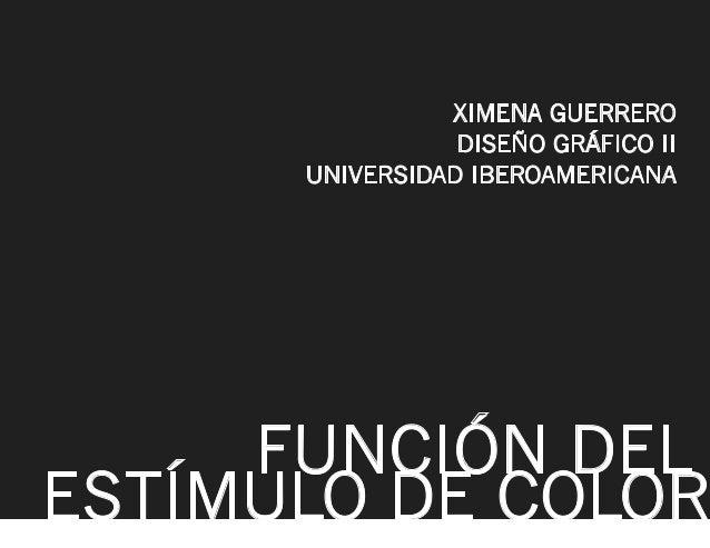 XIMENA GUERRERO DISEÑO GRÁFICO II UNIVERSIDAD IBEROAMERICANA  FUNCIÓN DEL ESTÍMULO DE COLOR