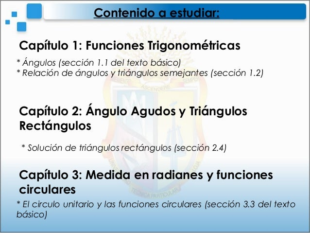 Contenido a estudiar:Capítulo 1: Funciones Trigonométricas* Ángulos (sección 1.1 del texto básico)* Relación de ángulos y ...