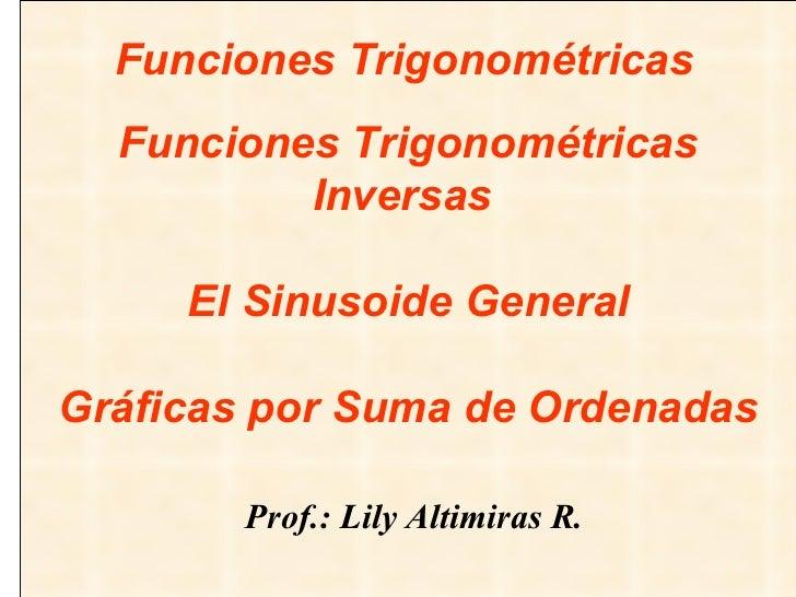 Funciones Trigonométricas Inversas    El Sinusoide General Gráficas por Suma de Ordenadas   Prof.: Lily Altimiras R. Funci...