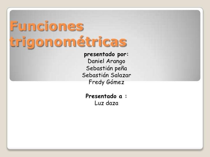 Funciones trigonométricas<br />presentado por:<br />Daniel Arango <br />Sebastián peña<br />Sebastián Salazar<br />Fredy G...