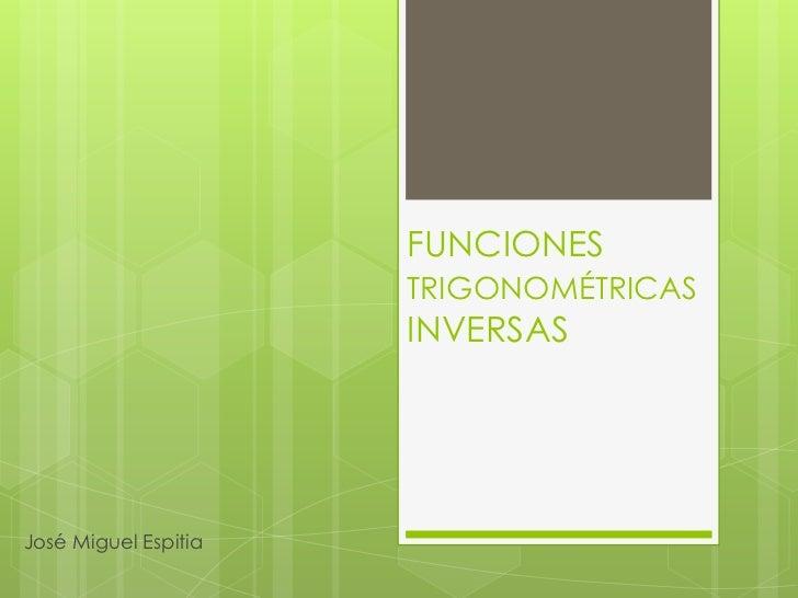 FUNCIONES TRIGONOMÉTRICAS INVERSAS<br />José Miguel Espitia<br />