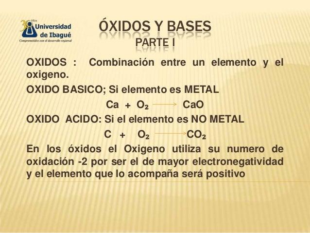 ÓXIDOS Y BASESPARTE IOXIDOS : Combinación entre un elemento y eloxigeno.OXIDO BASICO; Si elemento es METALCa + O₂ CaOOXIDO...