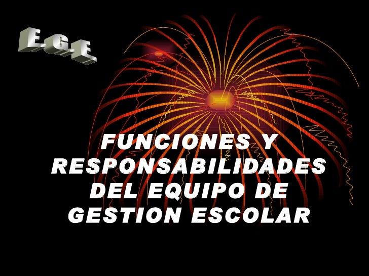 FUNCIONES Y RESPONSABILIDADES DEL EQUIPO DE GESTION ESCOLAR E. G. E.