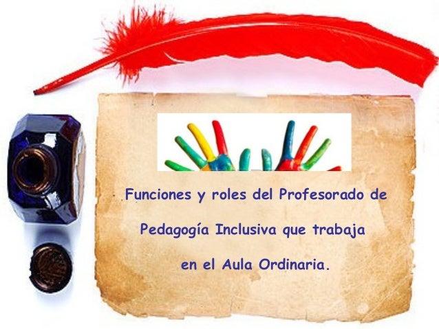 Funciones y roles del Profesorado de Pedagogía Inclusiva que trabaja en el Aula Ordinaria.