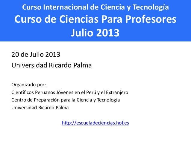 Curso Internacional de Ciencia y Tecnología Curso de Ciencias Para Profesores Julio 2013 20 de Julio 2013 Universidad Rica...