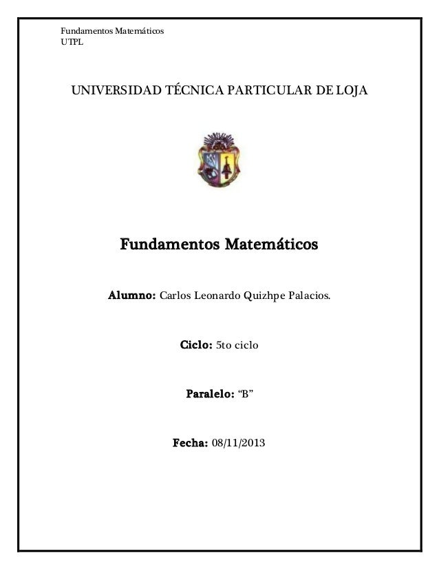 Fundamentos Matemáticos UTPL UNIVERSIDAD TÉCNICA PARTICULAR DE LOJA Fundamentos Matemáticos Alumno: Carlos Leonardo Quizhp...