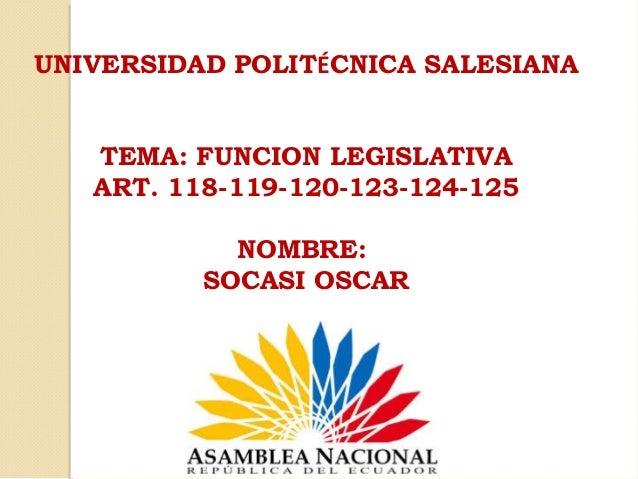 UNIVERSIDAD POLITÉCNICA SALESIANA TEMA: FUNCION LEGISLATIVA ART. 118-119-120-123-124-125 NOMBRE: SOCASI OSCAR