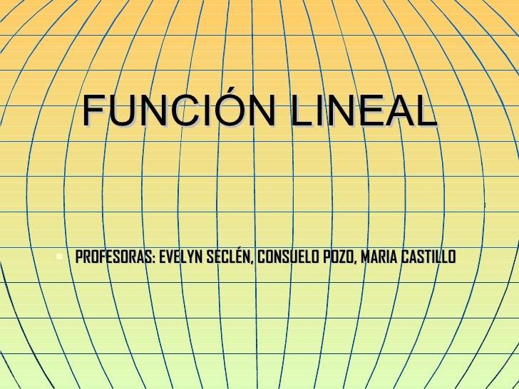 FUNCIÓN LINEAL <ul><li>PROFESORAS: EVELYN SECLÉN, CONSUELO POZO, MARIA CASTILLO </li></ul>