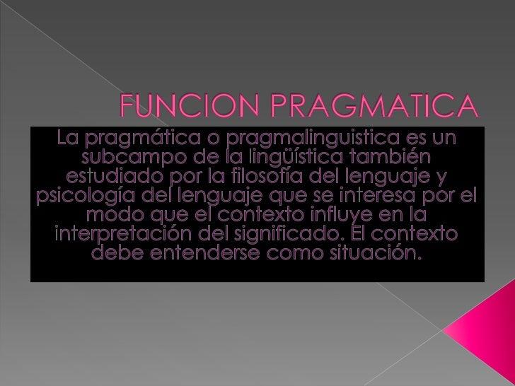 FUNCION PRAGMATICA<br />La pragmática o pragmalinguistica es un subcampo de la lingüística también estudiado por la filoso...