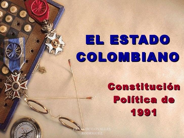 EL ESTADO COLOMBIANO Constitución Política de 1991 FRANCISCO OVALLES RODRIGUEZ