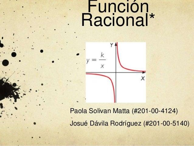 Función Racional* Paola Solivan Matta (#201-00-4124) Josué Dávila Rodríguez (#201-00-5140)