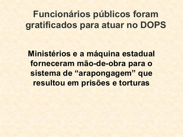 Funcionários públicos foram gratificados para atuar no DOPS Ministérios e a máquina estadual forneceram mão-de-obra para o...