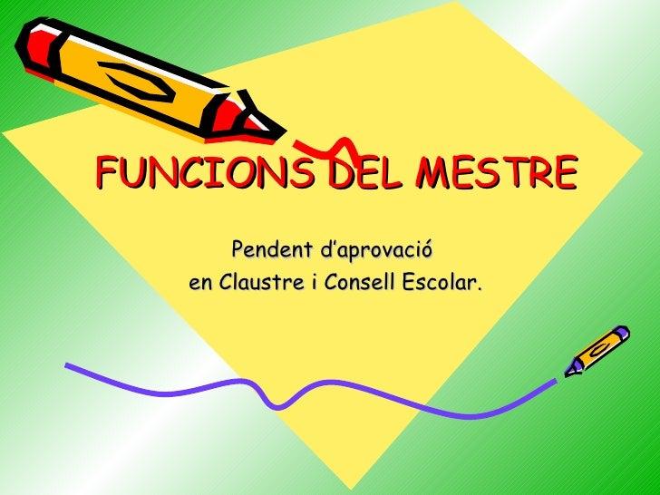 FUNCIONS DEL MESTRE Pendent d'aprovació en Claustre i Consell Escolar.