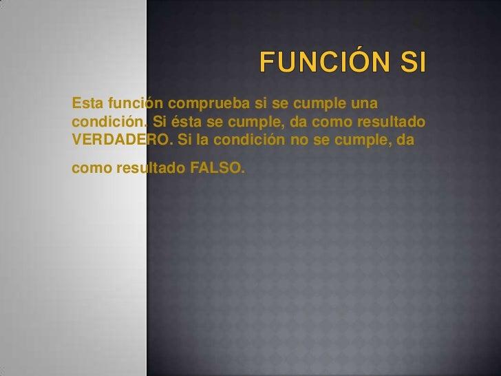 Función SI<br />Esta función comprueba si se cumple una condición. Si ésta se cumple, da como resultado VERDADERO. Si la c...