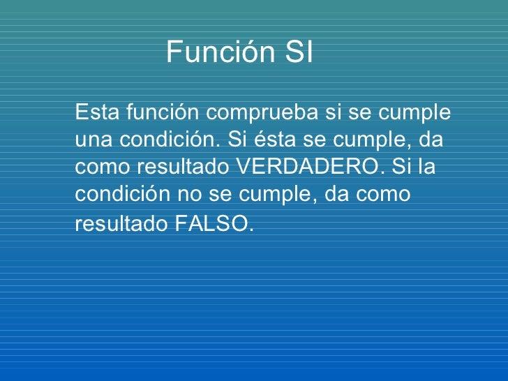 Función SI Esta función comprueba si se cumple una condición. Si ésta se cumple, da como resultado VERDADERO. Si la condic...
