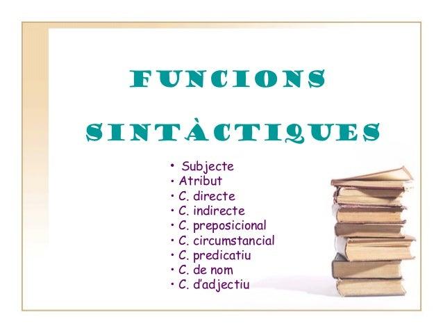 FUNCIONS SINTÀCTIQUES • • • • • • • • •  Subjecte Atribut C. directe C. indirecte C. preposicional C. circumstancial C. pr...
