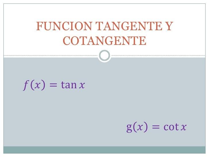 FUNCION TANGENTE Y     COTANGENTE  = tan                  g  = cot