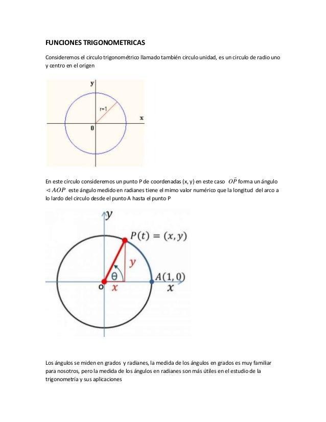 FUNCIONES TRIGONOMETRICAS Consideremos el circulo trigonométrico llamado también circulo unidad, es un circulo de radio un...