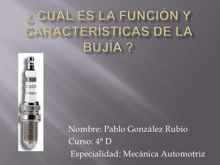 ¿ CUÁL ES LA Función y Características de la Bujía ?<br />Nombre: Pablo González Rubio<br />Curso: 4° D<br /> Especialidad...