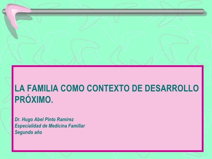 LA FAMILIA COMO CONTEXTO DE DESARROLLOPRÓXIMO.Dr. Hugo Abel Pinto RamírezEspecialidad de Medicina FamiliarSegundo año