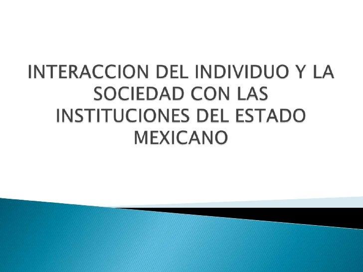INTERACCION DEL INDIVIDUO Y LA SOCIEDAD CON LAS INSTITUCIONES DEL ESTADO MEXICANO<br />