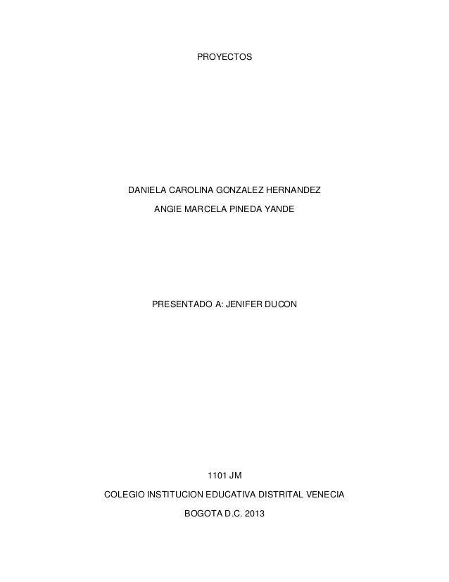 PROYECTOS  DANIELA CAROLINA GONZALEZ HERNANDEZ ANGIE MARCELA PINEDA YANDE  PRESENTADO A: JENIFER DUCON  1101 JM COLEGIO IN...