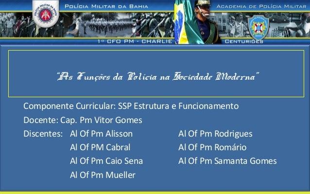 """""""As Funções da Polícia na Sociedade Moderna"""" Componente Curricular: SSP Estrutura e Funcionamento Docente: Cap. Pm Vitor G..."""