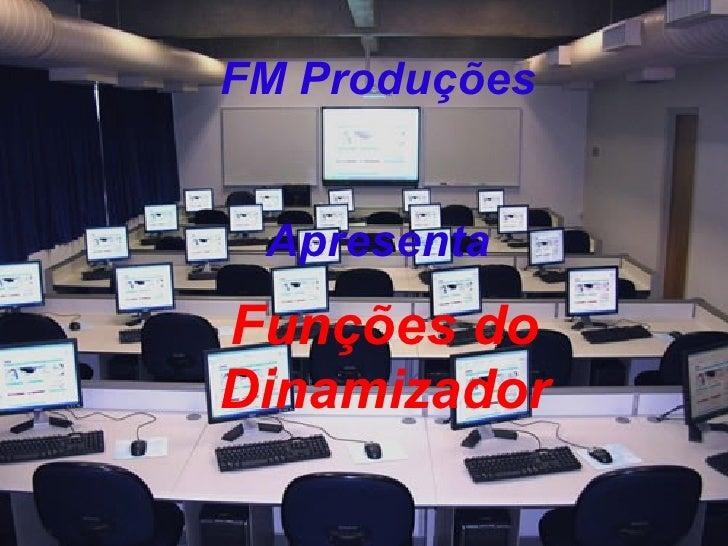FM Produções Apresenta <ul><ul><li>Funções do Dinamizador </li></ul></ul>