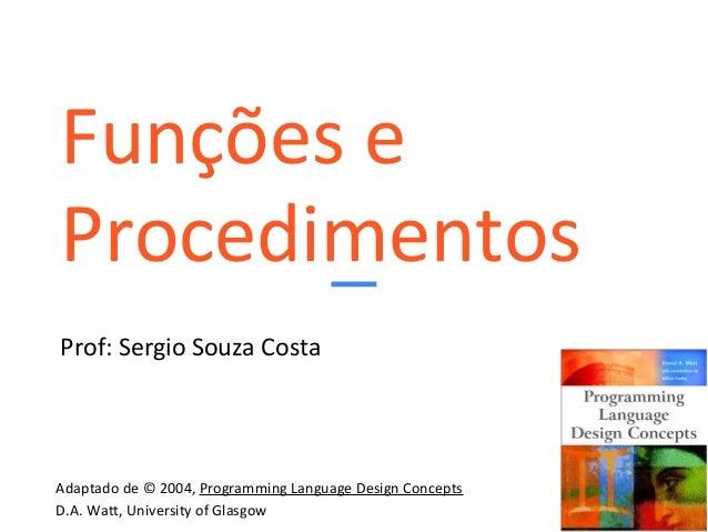 Funções e Procedimentos Prof: Sergio Souza Costa Adaptado de © 2004, Programming Language Design Concepts D.A. Watt, Unive...