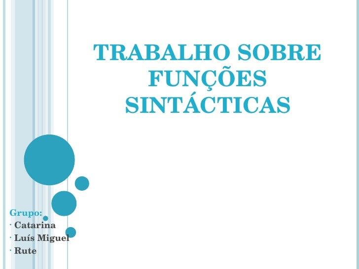 TRABALHO SOBRE FUNÇÕES SINTÁCTICAS <ul><li>Grupo: </li></ul><ul><li>Catarina </li></ul><ul><li>Luís Miguel </li></ul><ul><...
