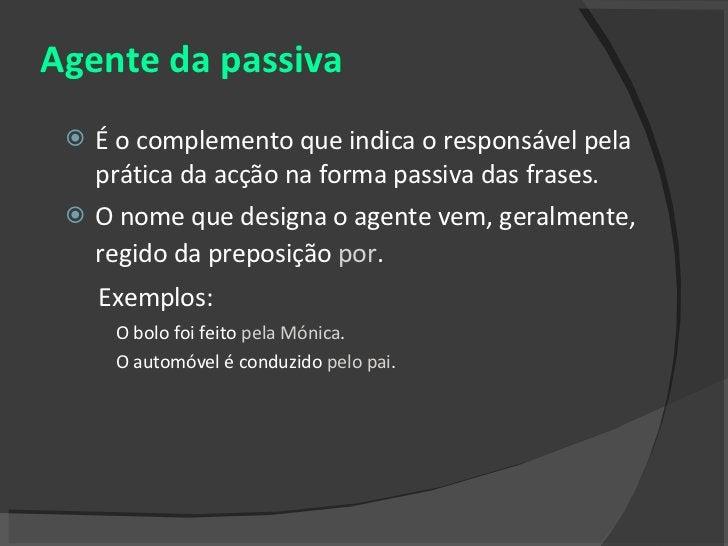 Agente da passiva <ul><li>É o complemento que indica o responsável pela prática da acção na forma passiva das frases.  </l...