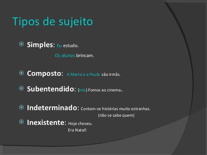 Tipos de sujeito <ul><li>Simples :  Eu  estudo.  </li></ul><ul><li>Os alunos  brincam.   </li></ul><ul><li>Composto :  A M...