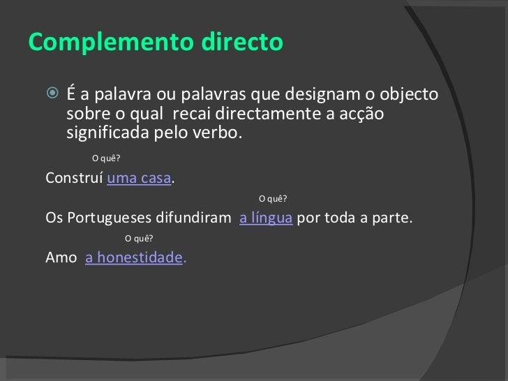 Complemento directo <ul><li>É a palavra ou palavras que designam o objecto sobre o qual  recai directamente a acção signif...