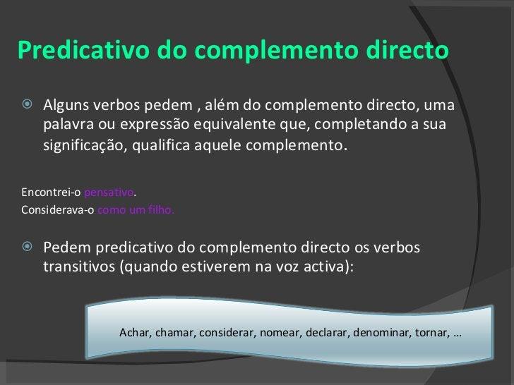 Predicativo do complemento directo <ul><li>Alguns verbos pedem , além do complemento directo, uma palavra ou expressão equ...