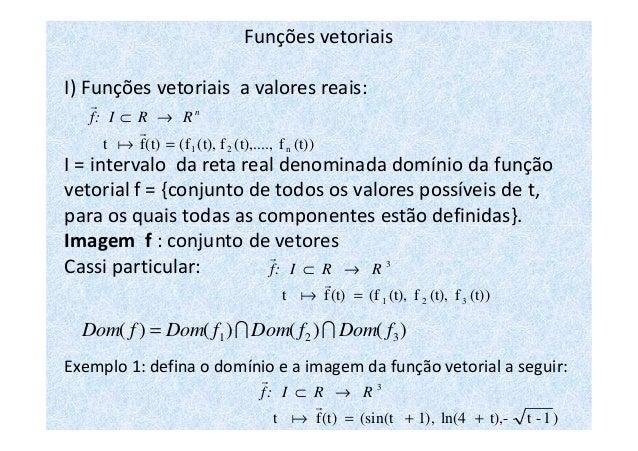 Funções vetoriais I) Funções vetoriais a valores reais: I = intervalo da reta real denominada domínio da função vetorial f...