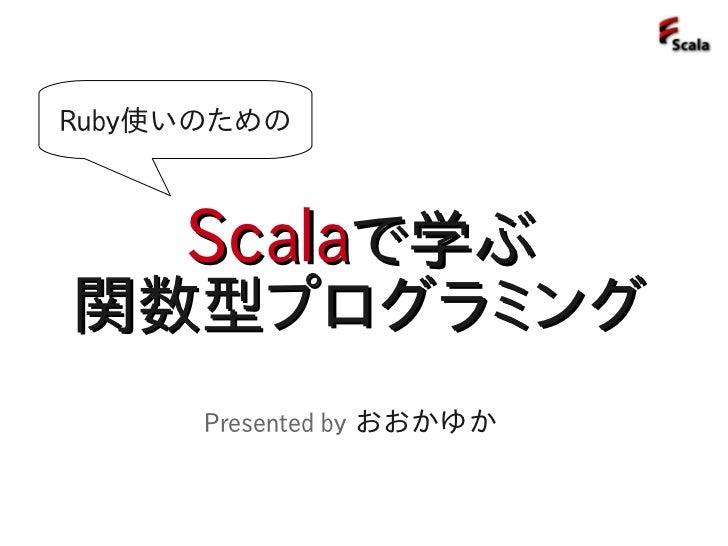 Ruby使いのための         Scalaで学ぶ 関数型プログラミング       Presented by おおかゆか