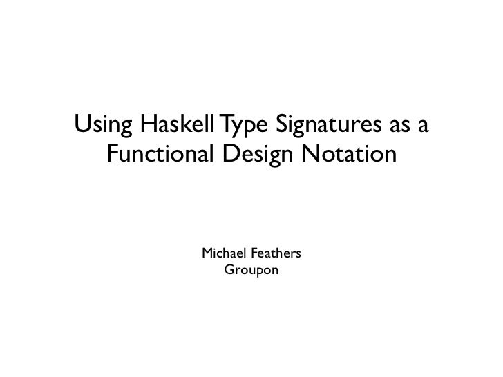 Using Haskell Type Signatures as a   Functional Design Notation            Michael Feathers               Groupon