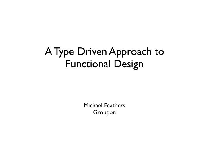 A Type Driven Approach to    Functional Design        Michael Feathers           Groupon