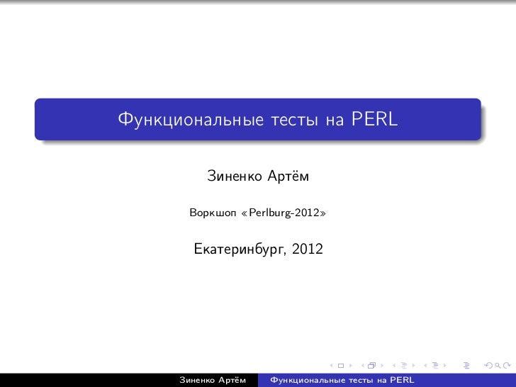 Функциональные тесты на PERL           Зиненко Артём       Воркшоп        Perlburg-2012        Екатеринбург, 2012      Зин...