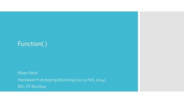 Function( )  Riken Patel Hardware Prototyping Workshop [10-13 Feb, 2014] IDC, IIT Bombay