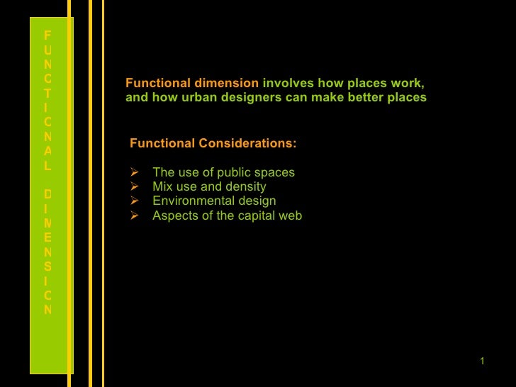 Functional dimension  involves how places work, and how urban designers can make better places  <ul><li>Functional Conside...