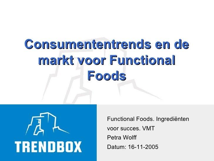 Functional Foods. Ingrediënten voor succes. VMT Petra Wolff Datum: 16-11-2005 Consumententrends en de markt voor Functiona...