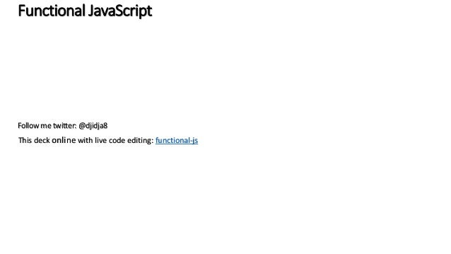 Functional JavaScript Follow me twitter: @djidja8 This deck online with live code editing: functional-js