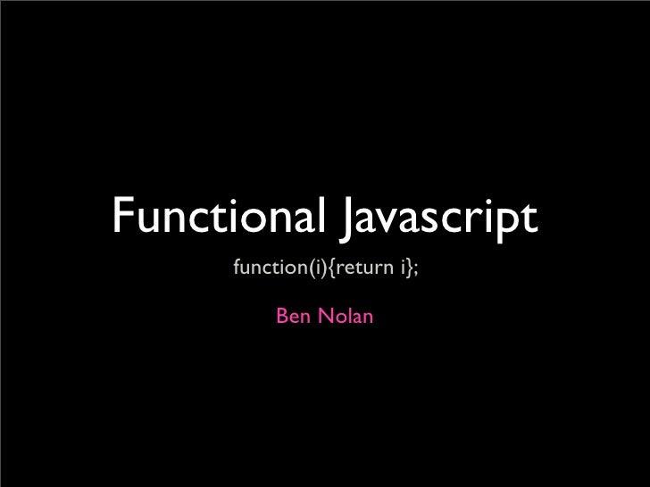 Functional Javascript       function(i){return i};             Ben Nolan